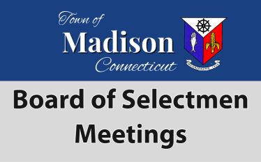 Board of Selectmen Meetings - Town of Madison CT webhome